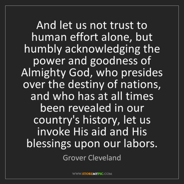 Grover Cleveland: And let us not trust to human effort alone, but humbly...