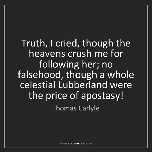 Thomas Carlyle: Truth, I cried, though the heavens crush me for following...