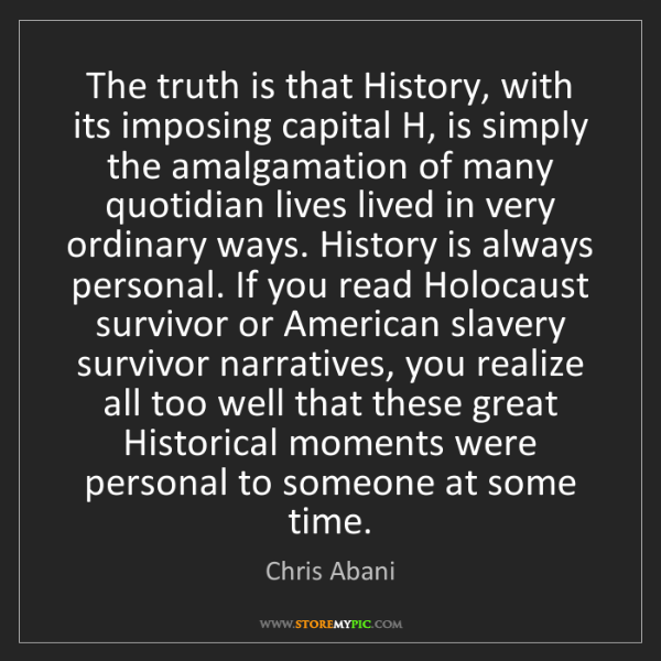 Chris Abani: The truth is that History, with its imposing capital...