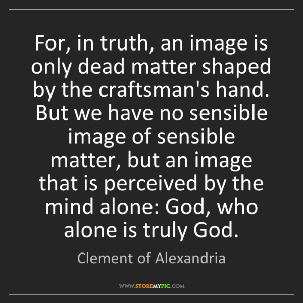 Clement of Alexandria: For, in truth, an image is only dead matter shaped by...