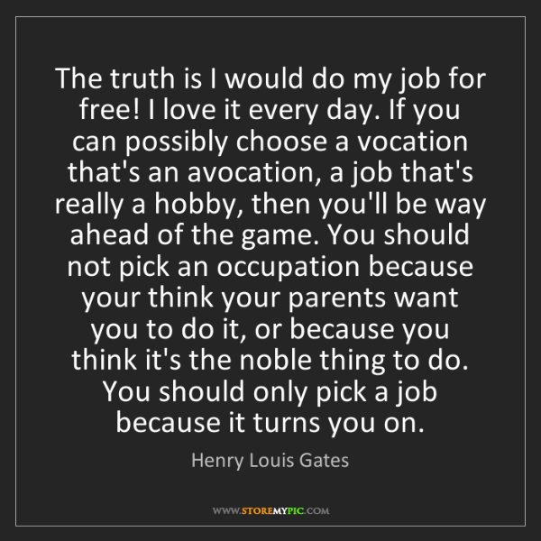 Henry Louis Gates: The truth is I would do my job for free! I love it every...