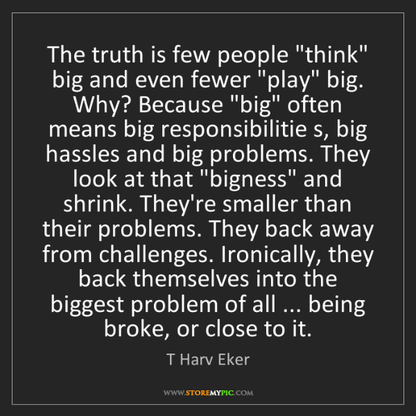 "T Harv Eker: The truth is few people ""think"" big and even fewer ""play""..."