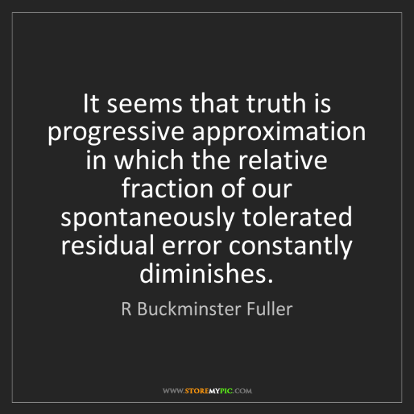 R Buckminster Fuller: It seems that truth is progressive approximation in which...
