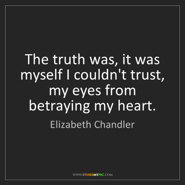 Elizabeth Chandler: The truth was, it was myself I couldn't trust, my eyes...