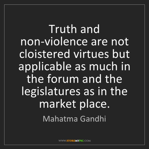 Mahatma Gandhi: Truth and non-violence are not cloistered virtues but...