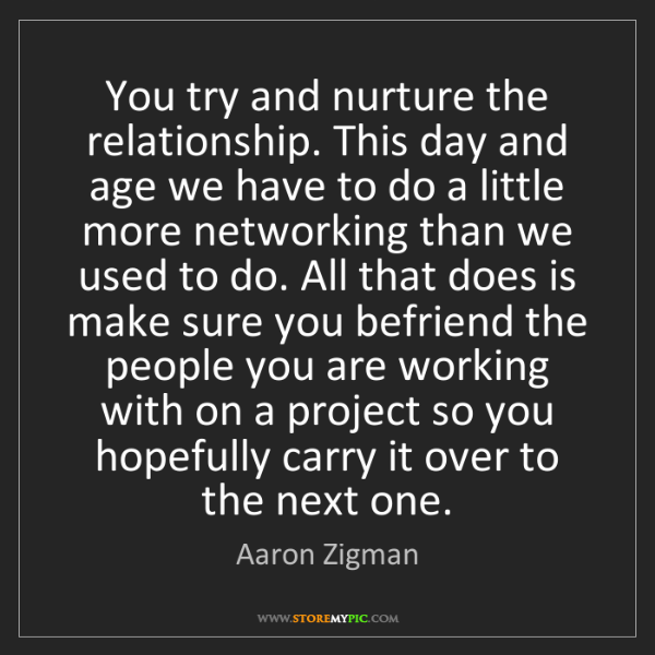 Aaron Zigman: You try and nurture the relationship. This day and age...