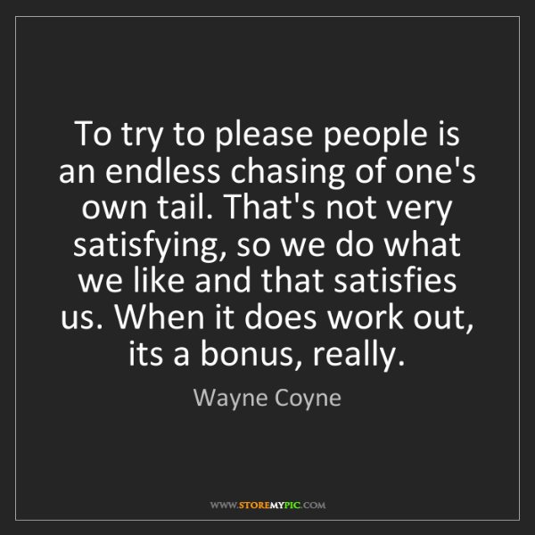 Wayne Coyne: To try to please people is an endless chasing of one's...