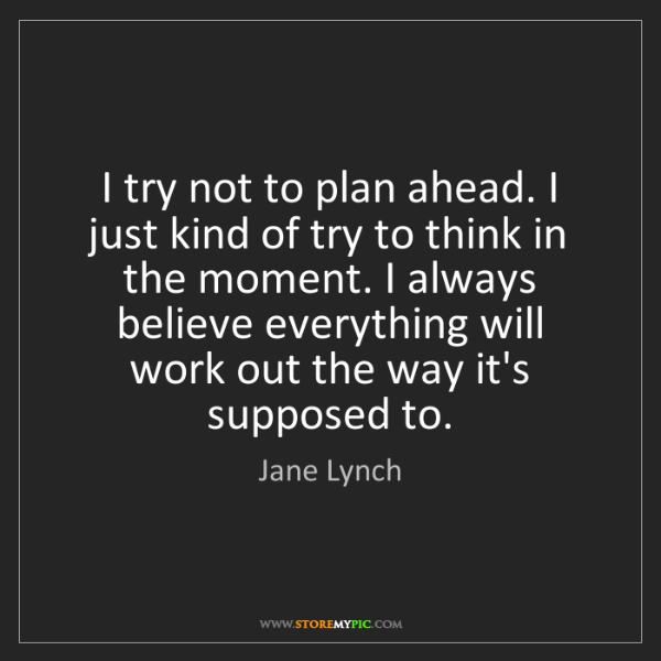 Jane Lynch: I try not to plan ahead. I just kind of try to think...