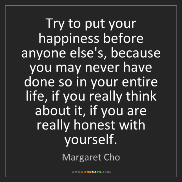 Margaret Cho: Try to put your happiness before anyone else's, because...