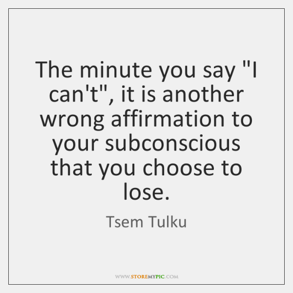 """The minute you say """"I can't"""", it is another wrong affirmation to ..."""