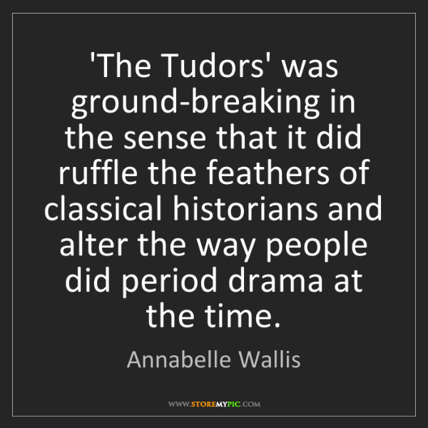 Annabelle Wallis: 'The Tudors' was ground-breaking in the sense that it...