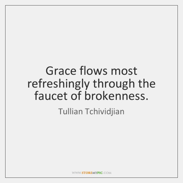 Grace flows most refreshingly through the faucet of brokenness.