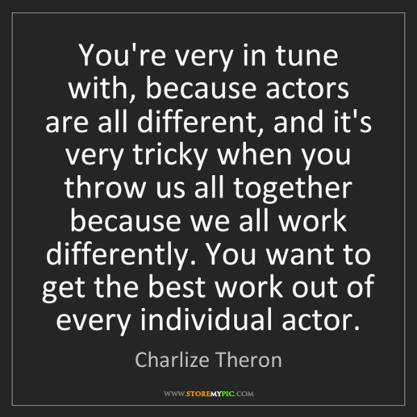 Charlize Theron: You're very in tune with, because actors are all different,...