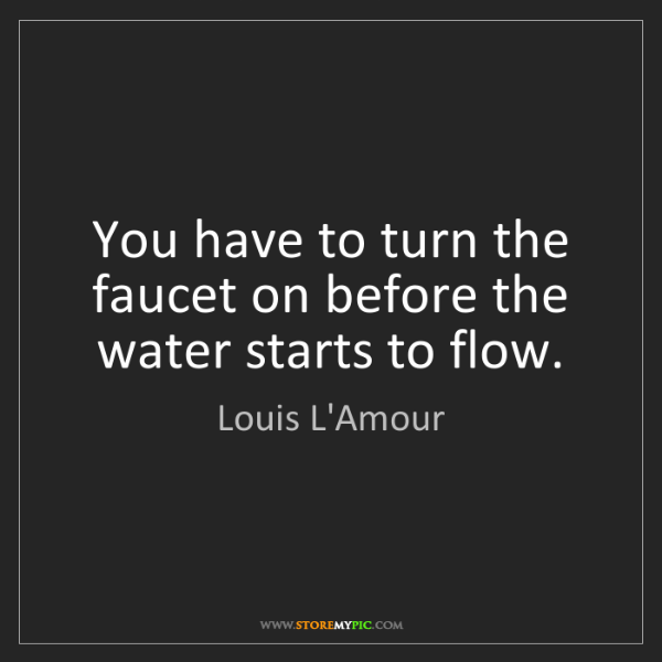Louis L'Amour: You have to turn the faucet on before the water starts...