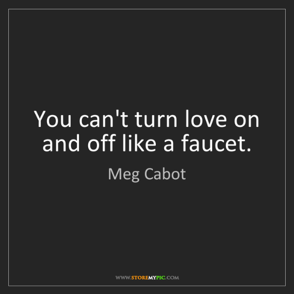 Meg Cabot: You can't turn love on and off like a faucet.