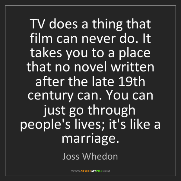 Joss Whedon: TV does a thing that film can never do. It takes you...