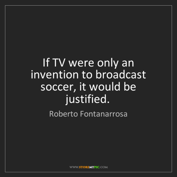 Roberto Fontanarrosa: If TV were only an invention to broadcast soccer, it...