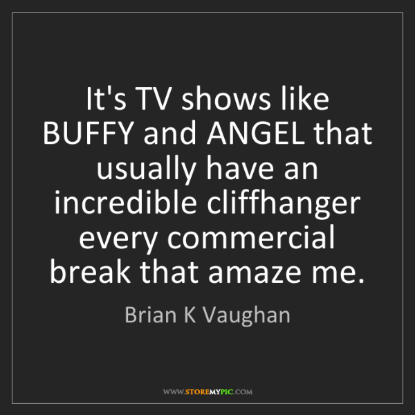 Brian K Vaughan: It's TV shows like BUFFY and ANGEL that usually have...