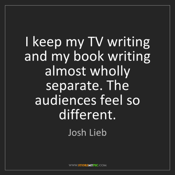 Josh Lieb: I keep my TV writing and my book writing almost wholly...