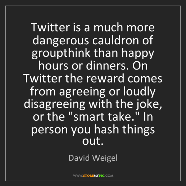 David Weigel: Twitter is a much more dangerous cauldron of groupthink...