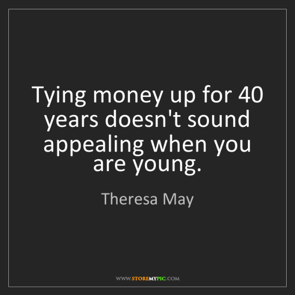 Theresa May: Tying money up for 40 years doesn't sound appealing when...