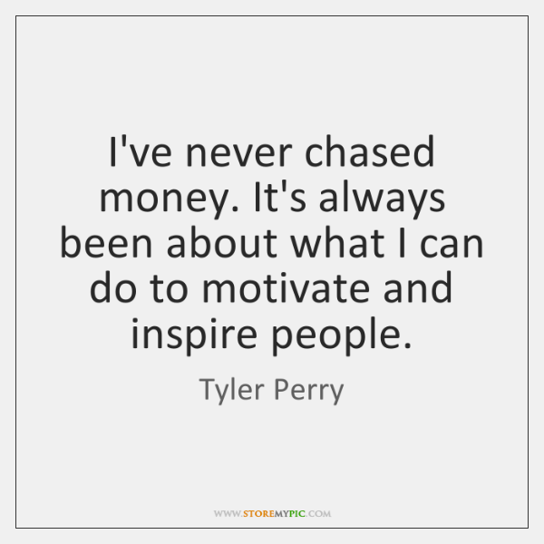 I've never chased money. It's always been about what I can do ...