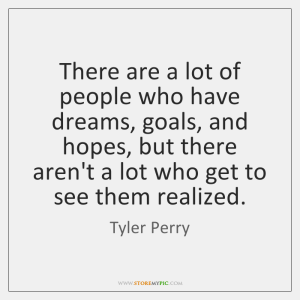 There are a lot of people who have dreams, goals, and hopes, ...