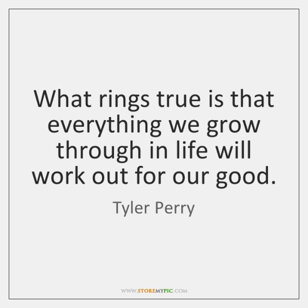 What rings true is that everything we grow through in life will ...