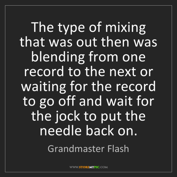 Grandmaster Flash: The type of mixing that was out then was blending from...