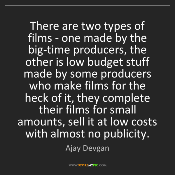Ajay Devgan: There are two types of films - one made by the big-time...