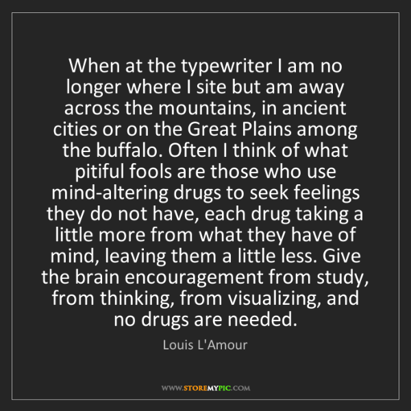 Louis L'Amour: When at the typewriter I am no longer where I site but...