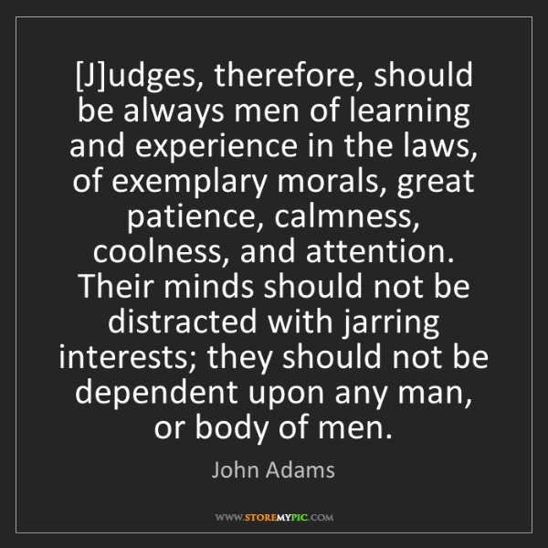 John Adams: [J]udges, therefore, should be always men of learning...