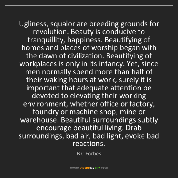 B C Forbes: Ugliness, squalor are breeding grounds for revolution....