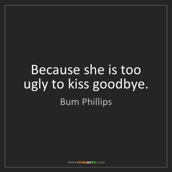 Bum Phillips: Because she is too ugly to kiss goodbye.