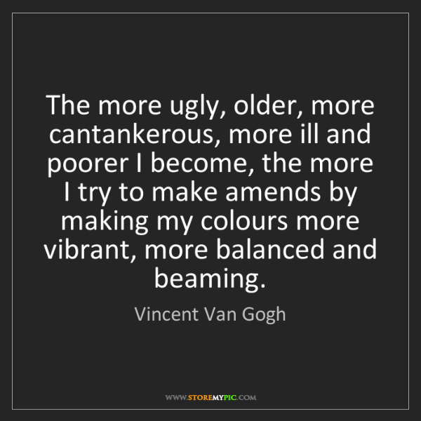 Vincent Van Gogh: The more ugly, older, more cantankerous, more ill and...