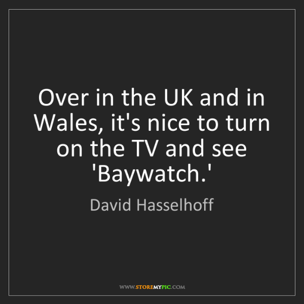 David Hasselhoff: Over in the UK and in Wales, it's nice to turn on the...