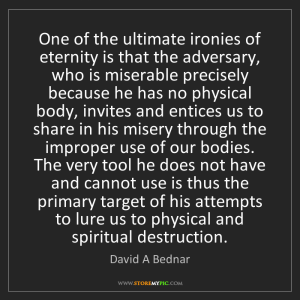 David A Bednar: One of the ultimate ironies of eternity is that the adversary,...