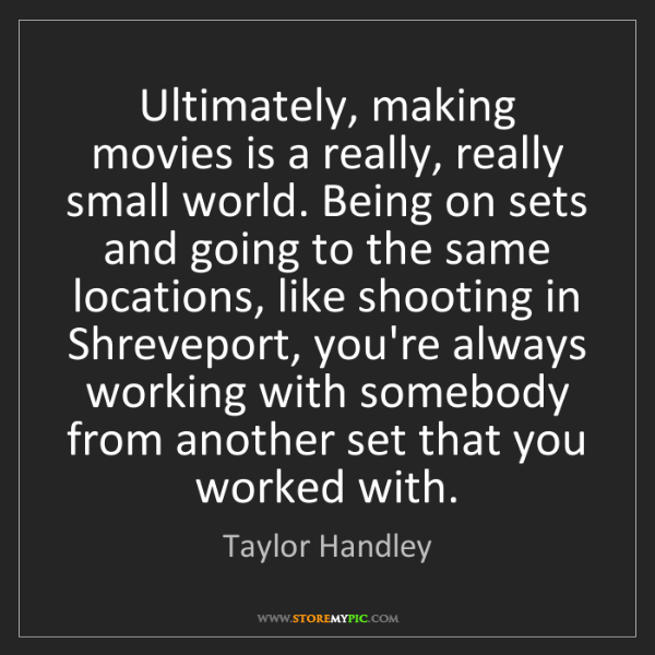 Taylor Handley: Ultimately, making movies is a really, really small world....