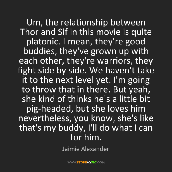 Jaimie Alexander: Um, the relationship between Thor and Sif in this movie...