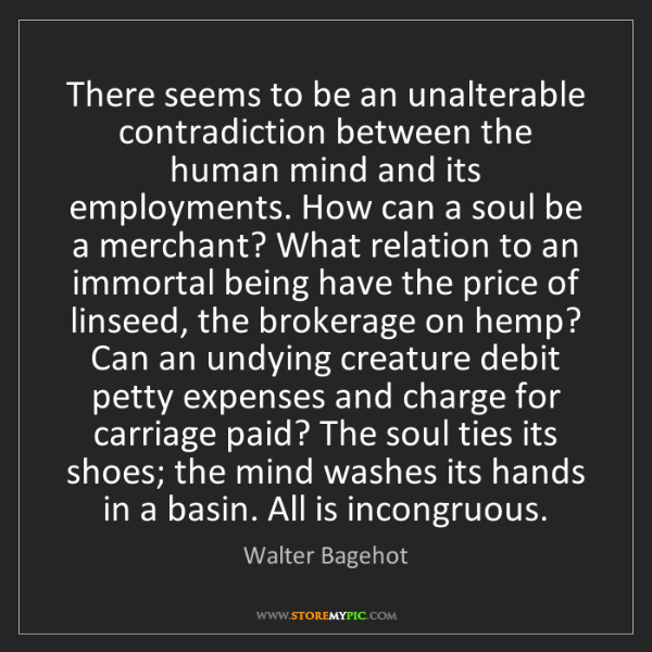 Walter Bagehot: There seems to be an unalterable contradiction between...