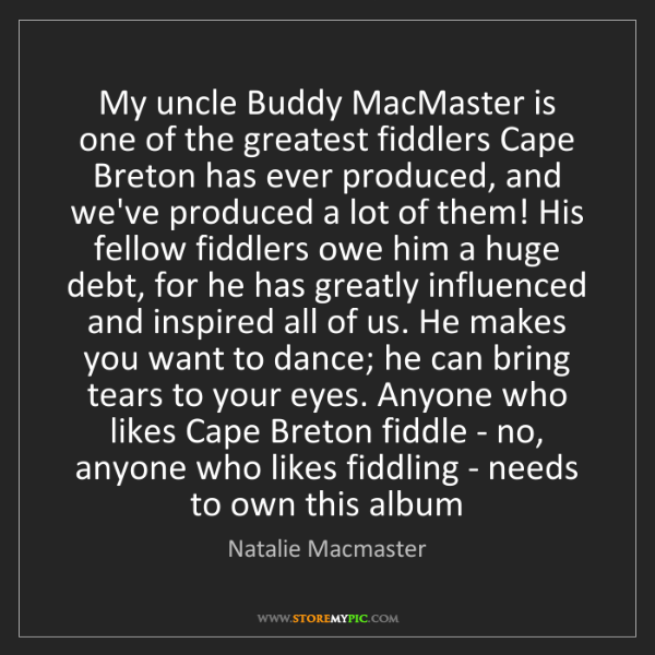 Natalie Macmaster: My uncle Buddy MacMaster is one of the greatest fiddlers...
