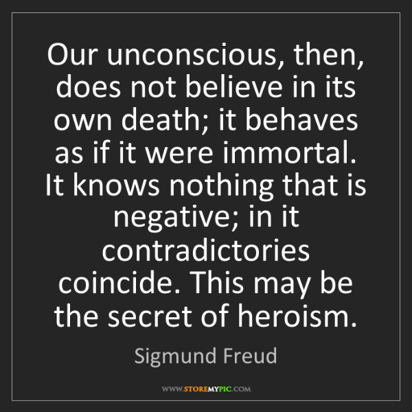 Sigmund Freud: Our unconscious, then, does not believe in its own death;...