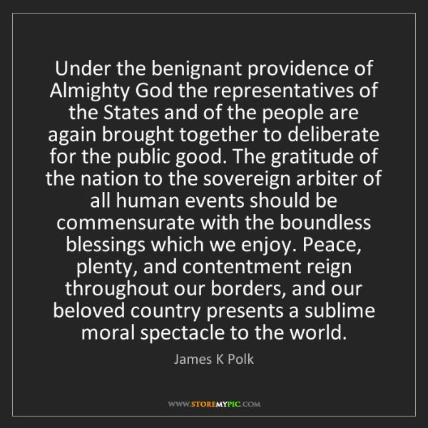 James K Polk: Under the benignant providence of Almighty God the representatives...
