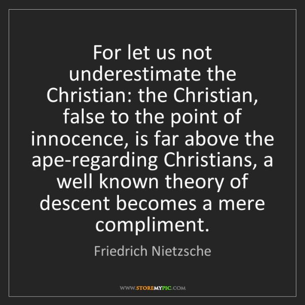 Friedrich Nietzsche: For let us not underestimate the Christian: the Christian,...