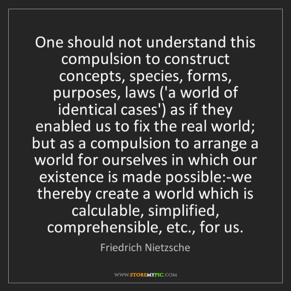 Friedrich Nietzsche: One should not understand this compulsion to construct...