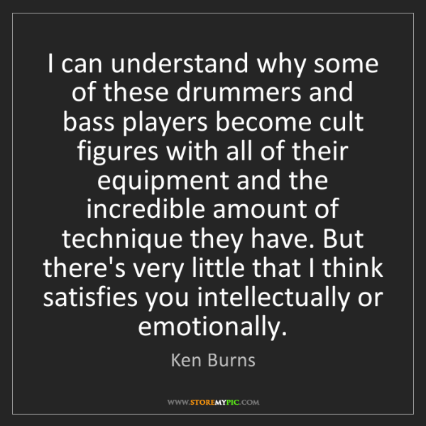 Ken Burns: I can understand why some of these drummers and bass...