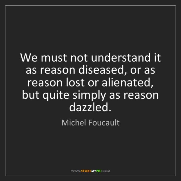 Michel Foucault: We must not understand it as reason diseased, or as reason...