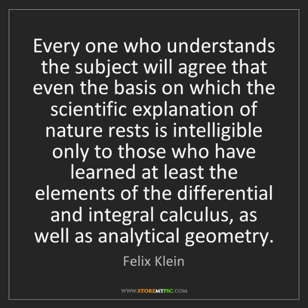 Felix Klein: Every one who understands the subject will agree that...