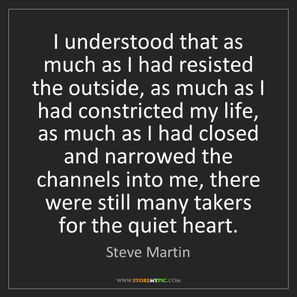 Steve Martin: I understood that as much as I had resisted the outside,...