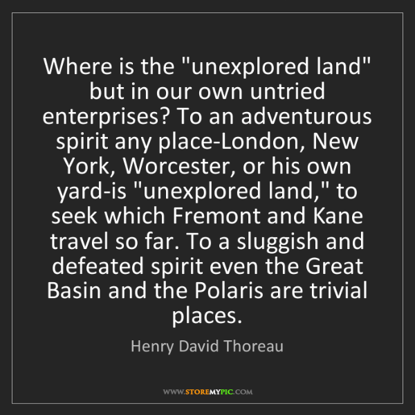 """Henry David Thoreau: Where is the """"unexplored land"""" but in our own untried..."""